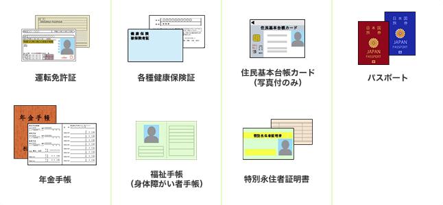 運転免許証、各種健康保険証、住民基本台帳カード(写真付き)、パスポート、年金手帳、住民票・印鑑登録証明書、福祉手帳(身体障がい者手帳)、特別永住者証明書
